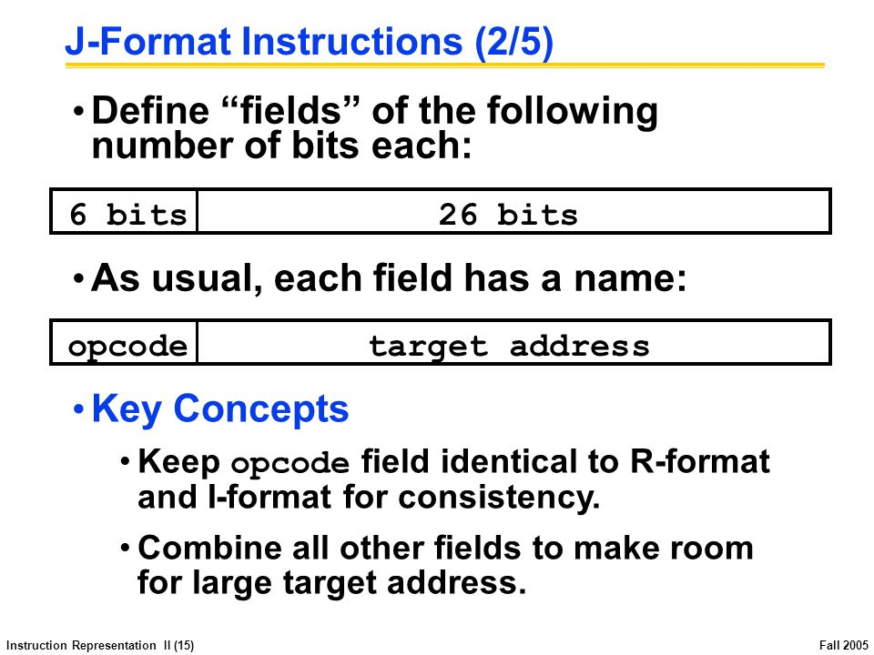 Instruction Representation II (15) Fall 2005 J-Format Instructions (2/5) Define fields of the following number of bits each: 6 bits26 bits opcodetarget address As usual, each field has a name: Key Concepts Keep opcode field identical to R-format and I-format for consistency.