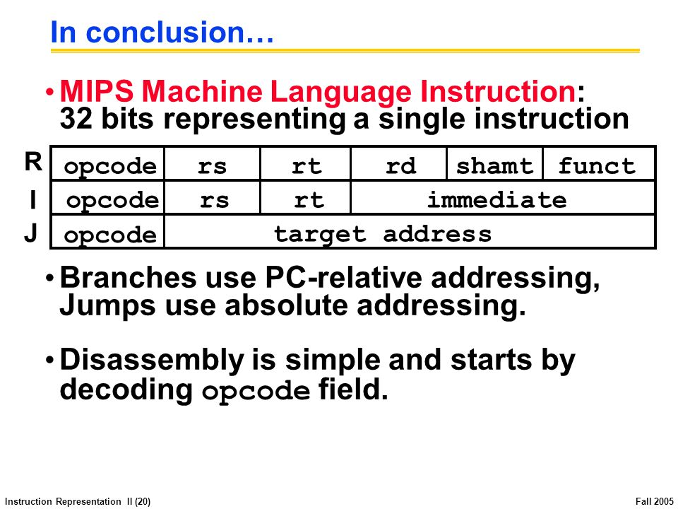 Instruction Representation II (20) Fall 2005 In conclusion… MIPS Machine Language Instruction: 32 bits representing a single instruction Branches use PC-relative addressing, Jumps use absolute addressing.