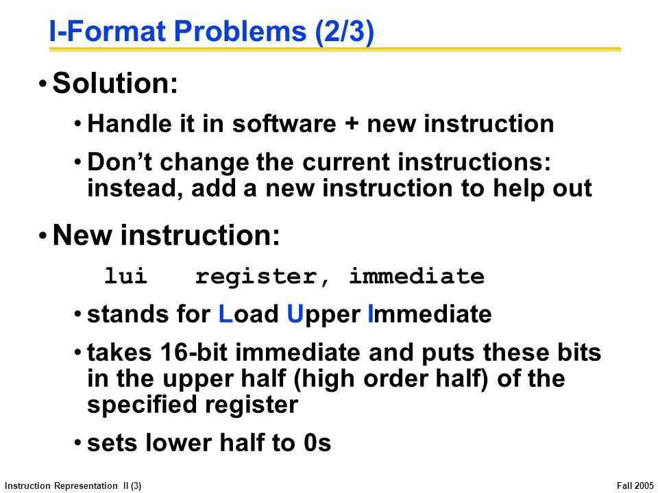 Instruction Representation II (3) Fall 2005 I-Format Problems (2/3) Solution: Handle it in software + new instruction Don't change the current instructions: instead, add a new instruction to help out New instruction: lui register, immediate stands for Load Upper Immediate takes 16-bit immediate and puts these bits in the upper half (high order half) of the specified register sets lower half to 0s
