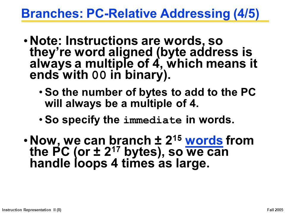 Instruction Representation II (8) Fall 2005 Branches: PC-Relative Addressing (4/5) Note: Instructions are words, so they're word aligned (byte address is always a multiple of 4, which means it ends with 00 in binary).