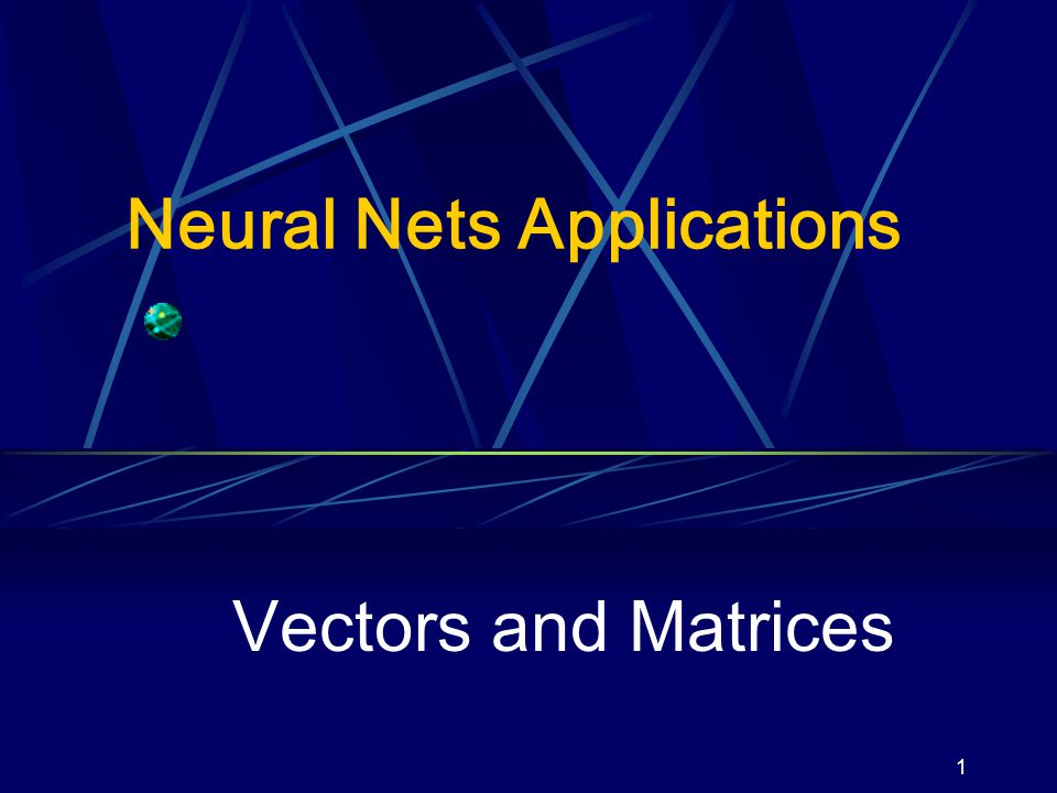 1 Neural Nets Applications Vectors and Matrices