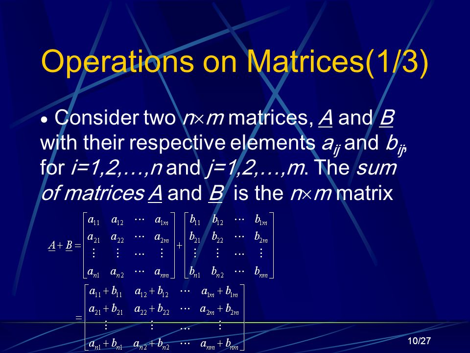 10/27 Operations on Matrices(1/3)  Consider two n  m matrices, A and B with their respective elements a ij and b ij, for i=1,2,…,n and j=1,2,…,m.