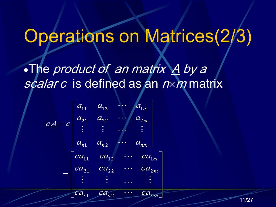 11/27 Operations on Matrices(2/3)  The product of an matrix A by a scalar c is defined as an n  m matrix
