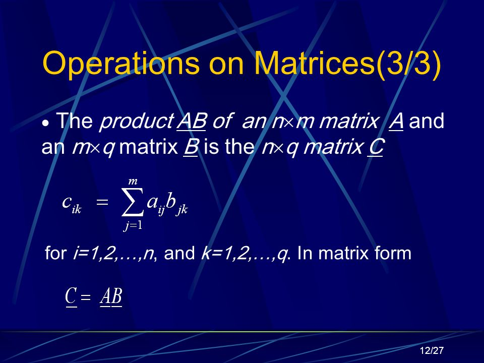 12/27 Operations on Matrices(3/3)  The product AB of an n  m matrix A and an m  q matrix B is the n  q matrix C for i=1,2,…,n, and k=1,2,…,q.