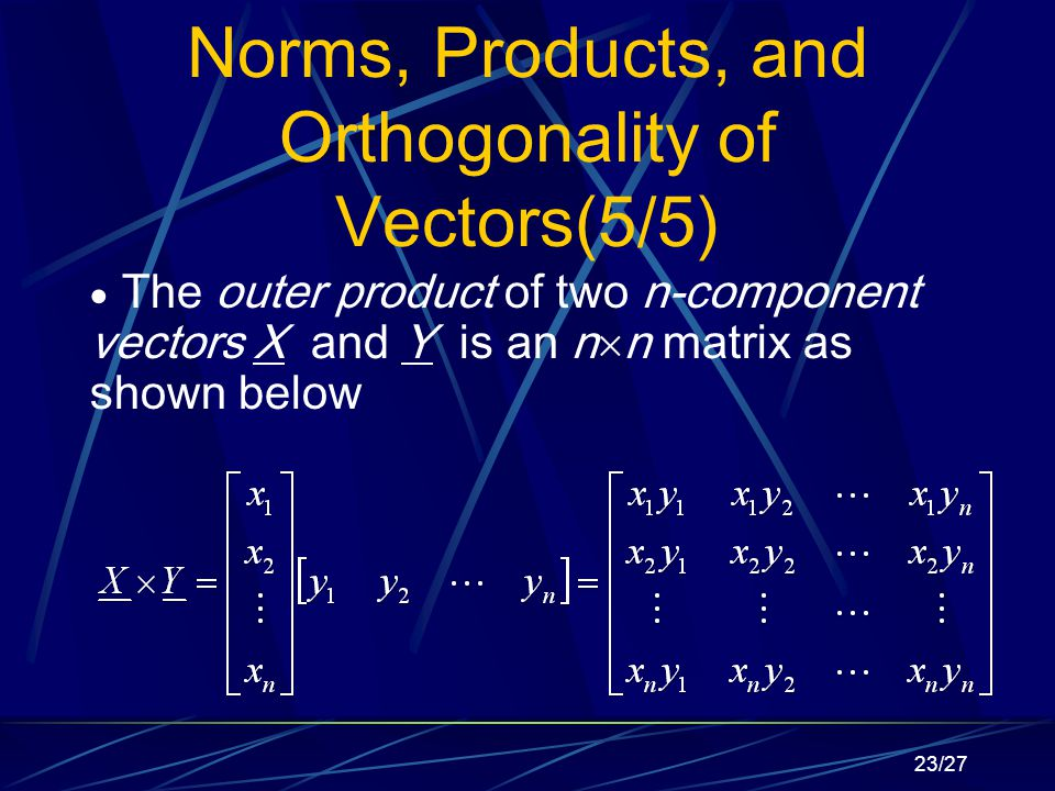 23/27 Norms, Products, and Orthogonality of Vectors(5/5)  The outer product of two n-component vectors X and Y is an n  n matrix as shown below