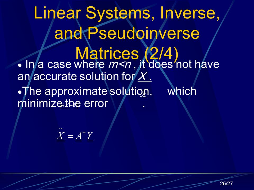 25/27 Linear Systems, Inverse, and Pseudoinverse Matrices (2/4)  In a case where m<n, it does not have an accurate solution for X.
