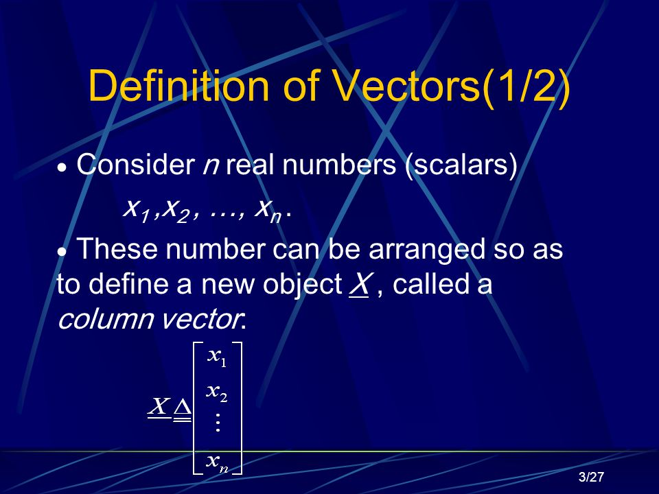 3/27 Definition of Vectors(1/2)  Consider n real numbers (scalars) x 1,x 2, …, x n.