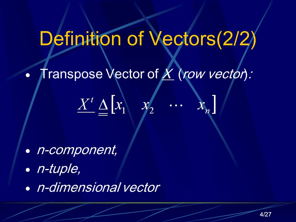 4/27 Definition of Vectors(2/2)  Transpose Vector of X (row vector):  n-component,  n-tuple,  n-dimensional vector