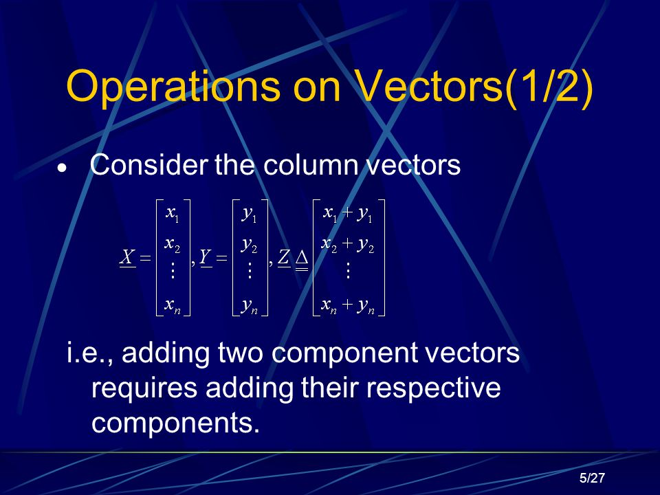 5/27 Operations on Vectors(1/2)  Consider the column vectors i.e., adding two component vectors requires adding their respective components.
