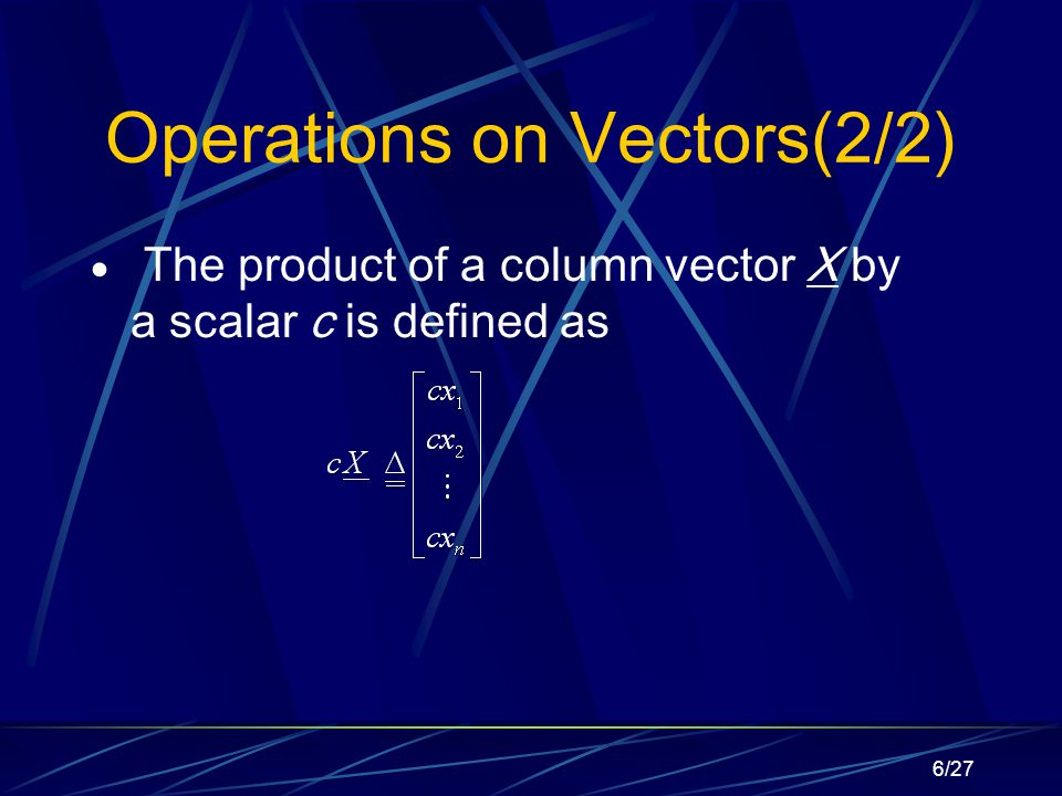 6/27 Operations on Vectors(2/2)  The product of a column vector X by a scalar c is defined as