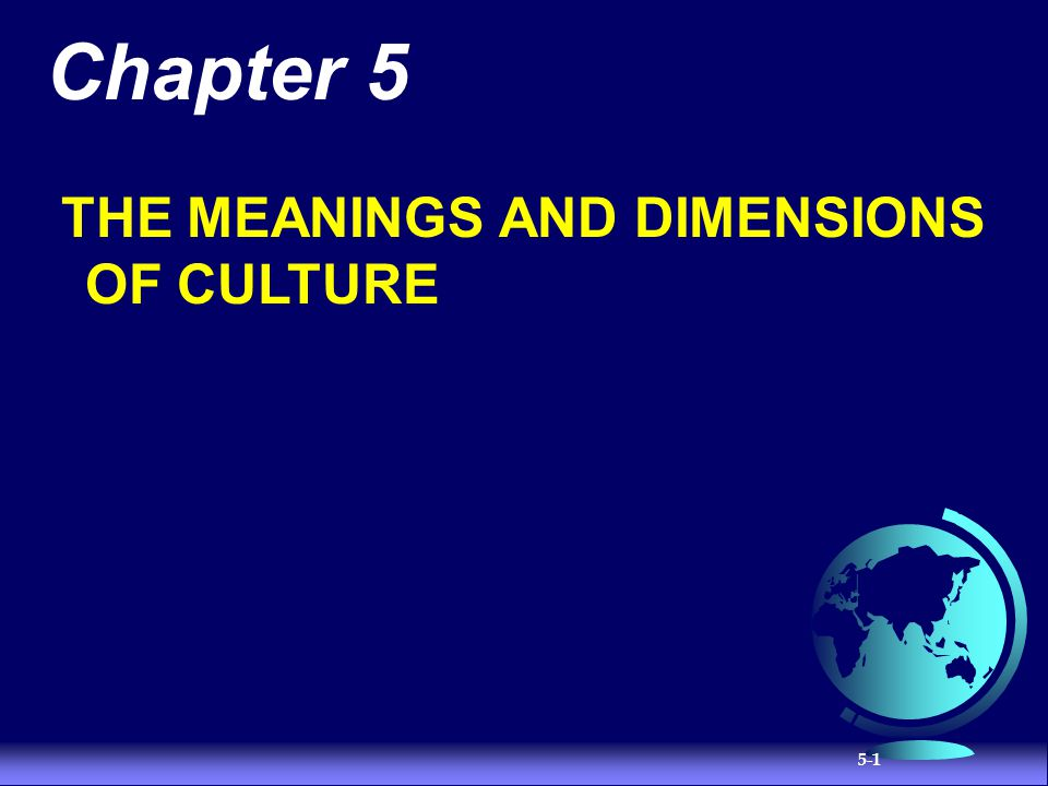 5-2 Nature of Culture Learned Culture is acquired by learning and experience Shared People as a member of a group, organization,or society share culture Transgenerational Culture is cumulative, passed down from generation to generation Symbolic Culture is based on the human capacity to symbolize Patterned Culture has structure and is integrated Adaptive Culture is based on the human capacity to change or adapt