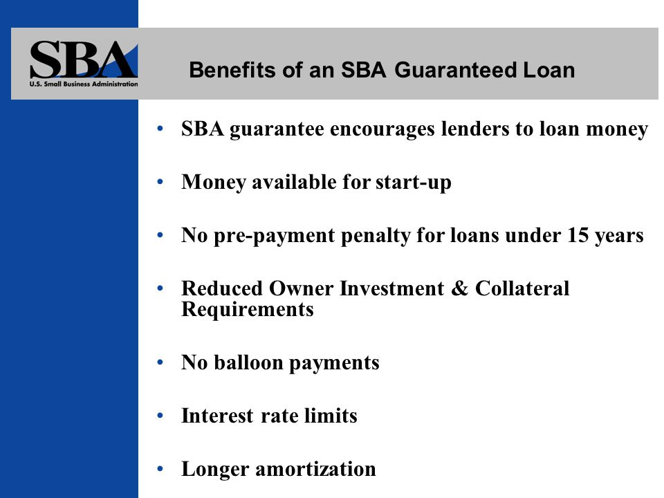 Benefits of an SBA Guaranteed Loan SBA guarantee encourages lenders to loan money Money available for start-up No pre-payment penalty for loans under 15 years Reduced Owner Investment & Collateral Requirements No balloon payments Interest rate limits Longer amortization