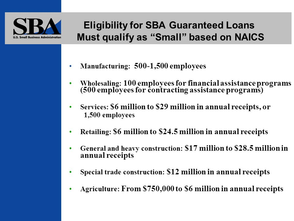 Eligibility for SBA Guaranteed Loans Must qualify as Small based on NAICS Manufacturing: 500-1,500 employees Wholesaling: 100 employees for financial assistance programs (500 employees for contracting assistance programs) Services: $6 million to $29 million in annual receipts, or 1,500 employees Retailing: $6 million to $24.5 million in annual receipts General and heavy construction: $17 million to $28.5 million in annual receipts Special trade construction: $12 million in annual receipts Agriculture: From $750,000 to $6 million in annual receipts