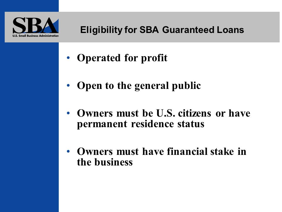 Eligibility for SBA Guaranteed Loans Operated for profit Open to the general public Owners must be U.S.