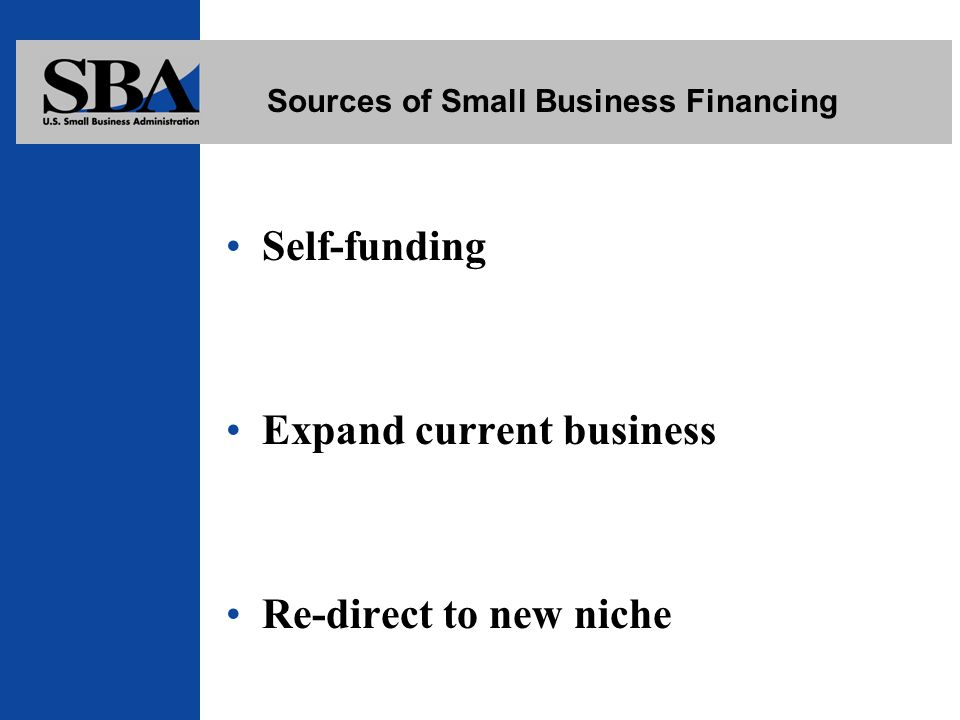 Sources of Small Business Financing Self-funding Expand current business Re-direct to new niche
