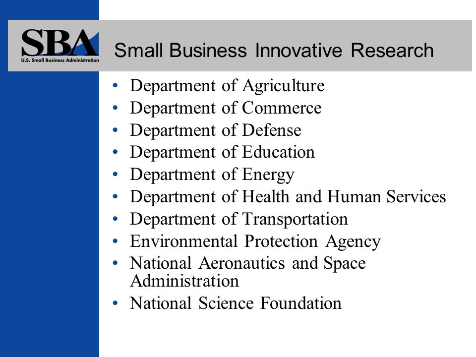Small Business Innovative Research Department of Agriculture Department of Commerce Department of Defense Department of Education Department of Energy Department of Health and Human Services Department of Transportation Environmental Protection Agency National Aeronautics and Space Administration National Science Foundation