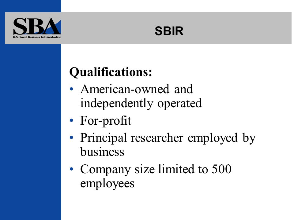 SBIR Qualifications: American-owned and independently operated For-profit Principal researcher employed by business Company size limited to 500 employees