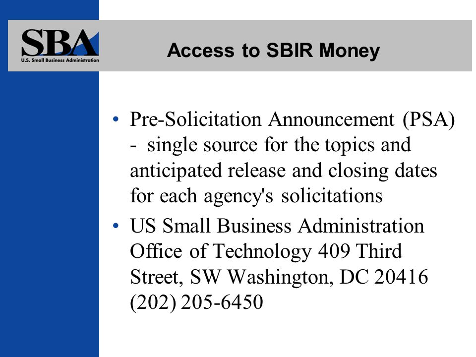 Access to SBIR Money Pre-Solicitation Announcement (PSA) - single source for the topics and anticipated release and closing dates for each agency s solicitations US Small Business Administration Office of Technology 409 Third Street, SW Washington, DC (202)