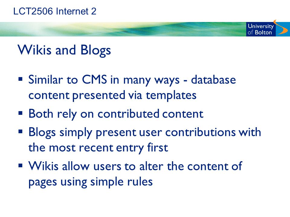 LCT2506 Internet 2 Wikis and Blogs  Similar to CMS in many ways - database content presented via templates  Both rely on contributed content  Blogs simply present user contributions with the most recent entry first  Wikis allow users to alter the content of pages using simple rules