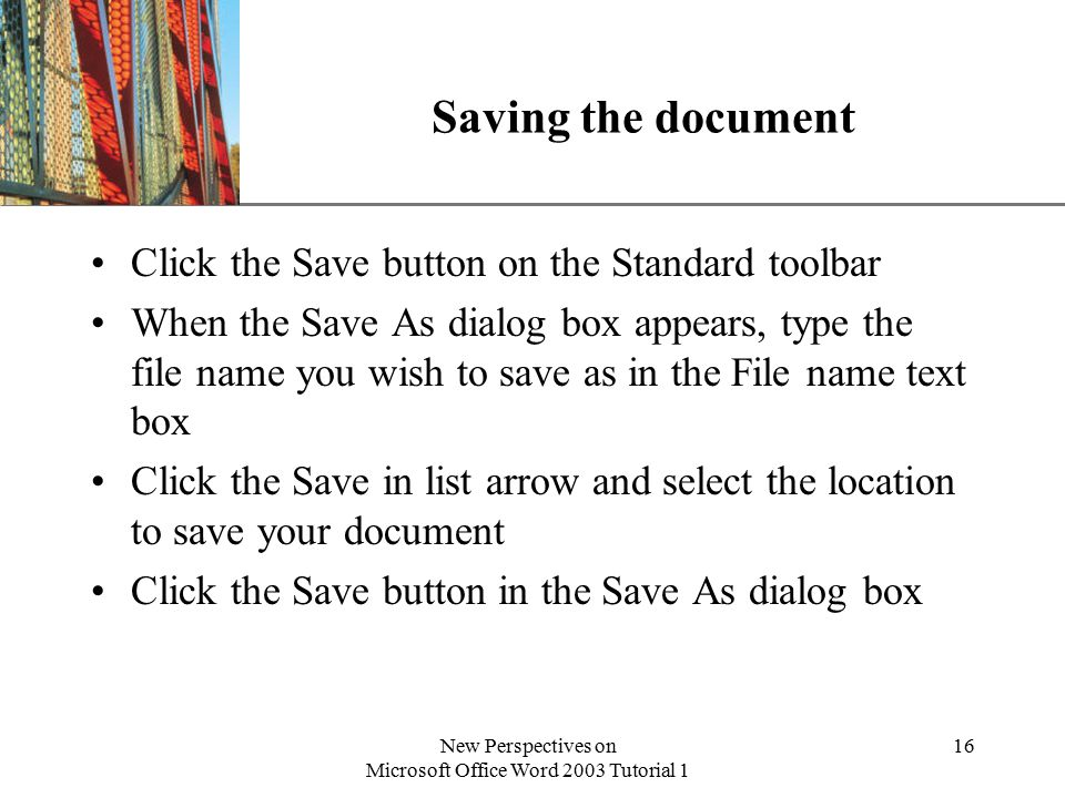 XP New Perspectives on Microsoft Office Word 2003 Tutorial 1 16 Saving the document Click the Save button on the Standard toolbar When the Save As dialog box appears, type the file name you wish to save as in the File name text box Click the Save in list arrow and select the location to save your document Click the Save button in the Save As dialog box