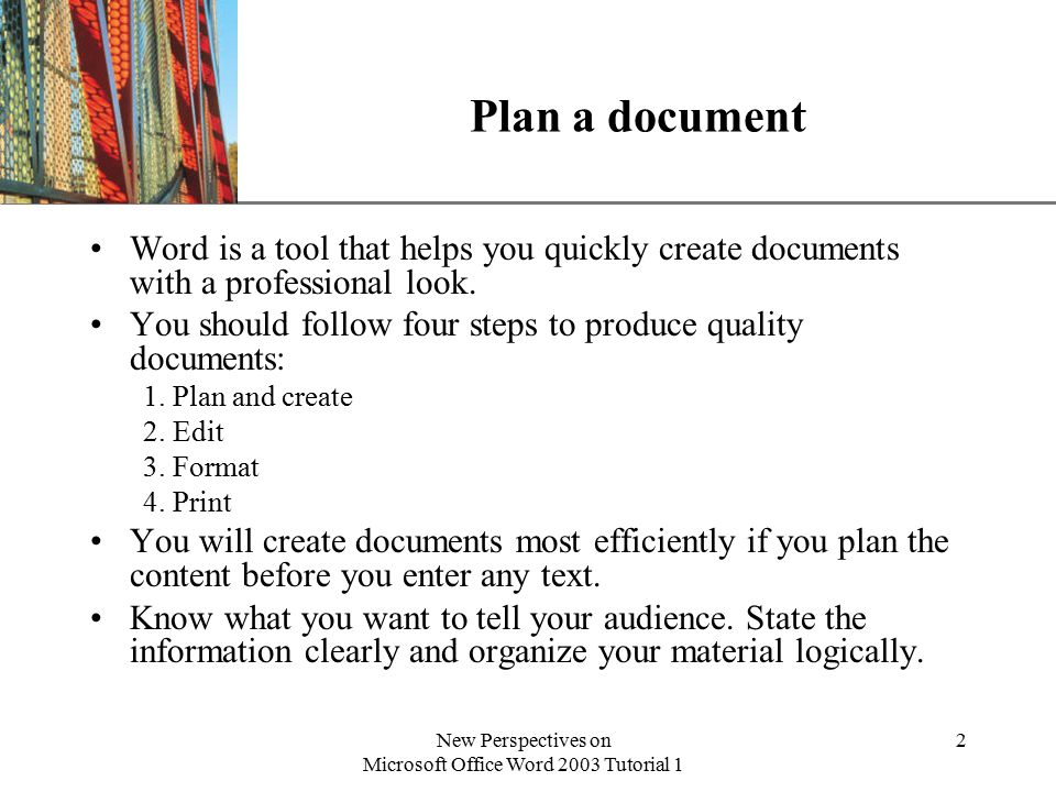 XP New Perspectives on Microsoft Office Word 2003 Tutorial 1 2 Plan a document Word is a tool that helps you quickly create documents with a professional look.