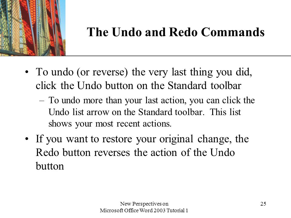 XP New Perspectives on Microsoft Office Word 2003 Tutorial 1 25 The Undo and Redo Commands To undo (or reverse) the very last thing you did, click the Undo button on the Standard toolbar –To undo more than your last action, you can click the Undo list arrow on the Standard toolbar.