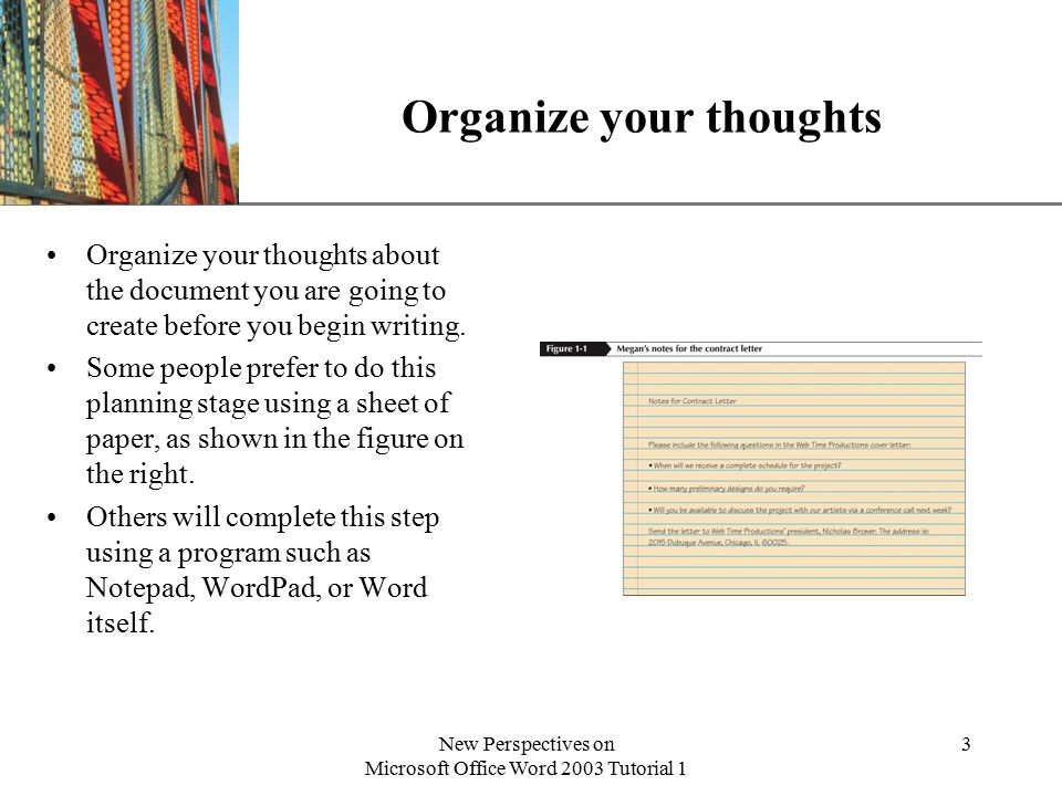 XP New Perspectives on Microsoft Office Word 2003 Tutorial 1 3 Organize your thoughts Organize your thoughts about the document you are going to create before you begin writing.