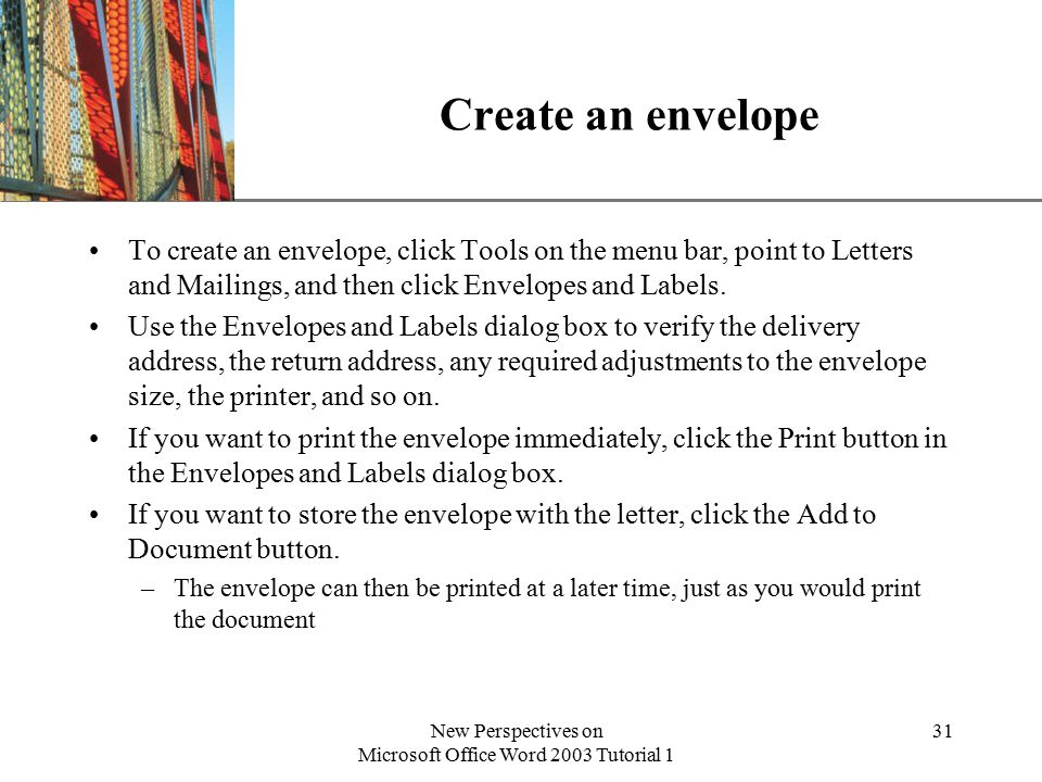XP New Perspectives on Microsoft Office Word 2003 Tutorial 1 31 Create an envelope To create an envelope, click Tools on the menu bar, point to Letters and Mailings, and then click Envelopes and Labels.