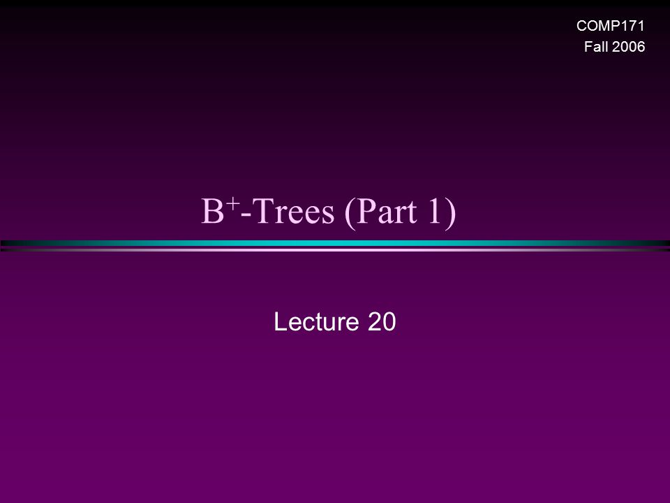 B + -Trees (Part 1) Lecture 20 COMP171 Fall 2006