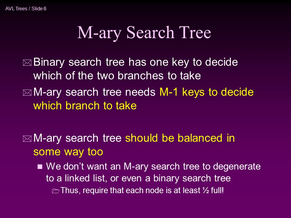 AVL Trees / Slide 6 M-ary Search Tree * Binary search tree has one key to decide which of the two branches to take * M-ary search tree needs M-1 keys to decide which branch to take * M-ary search tree should be balanced in some way too n We don't want an M-ary search tree to degenerate to a linked list, or even a binary search tree  Thus, require that each node is at least ½ full!