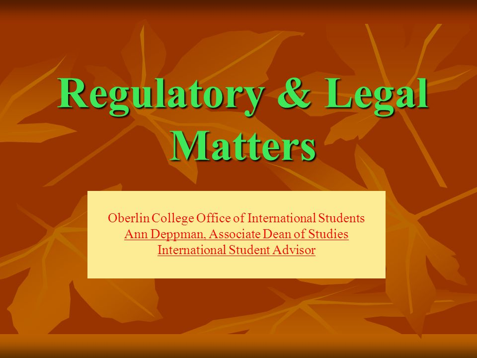 Regulatory & Legal Matters Oberlin College Office of International Students Ann Deppman, Associate Dean of Studies International Student Advisor