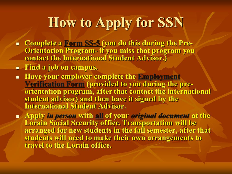 How to Apply for SSN Complete a Form SS-5 (you do this during the Pre- Orientation Program- if you miss that program you contact the International Student Advisor.) Complete a Form SS-5 (you do this during the Pre- Orientation Program- if you miss that program you contact the International Student Advisor.) Find a job on campus.