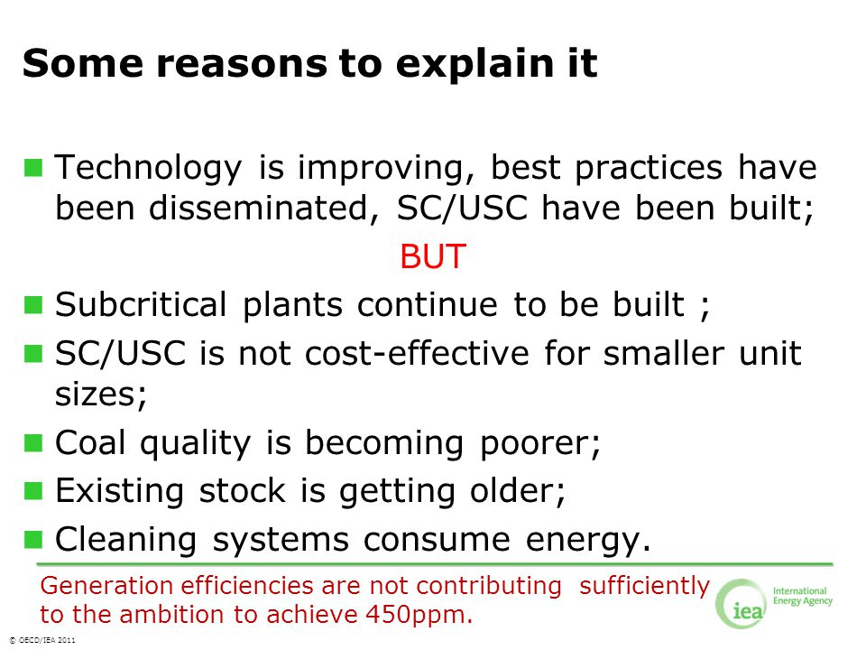 © OECD/IEA 2011 Some reasons to explain it Technology is improving, best practices have been disseminated, SC/USC have been built; BUT Subcritical plants continue to be built ; SC/USC is not cost-effective for smaller unit sizes; Coal quality is becoming poorer; Existing stock is getting older; Cleaning systems consume energy.