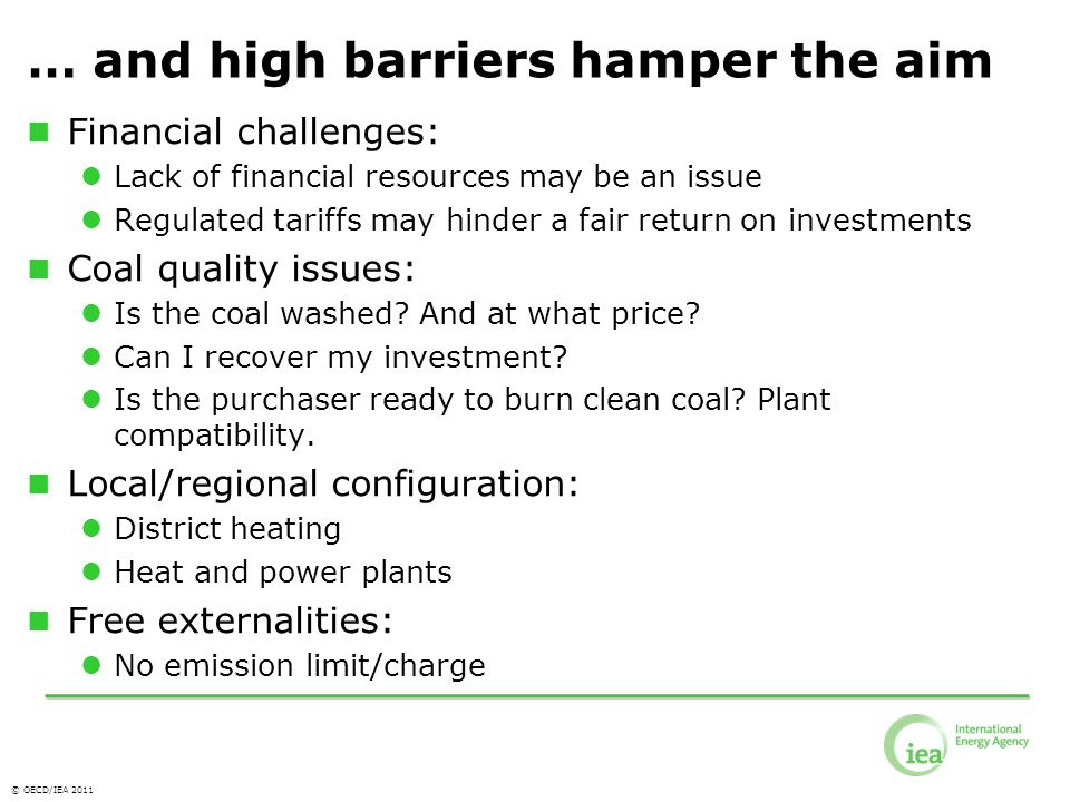 © OECD/IEA 2011 … and high barriers hamper the aim Financial challenges: Lack of financial resources may be an issue Regulated tariffs may hinder a fair return on investments Coal quality issues: Is the coal washed.