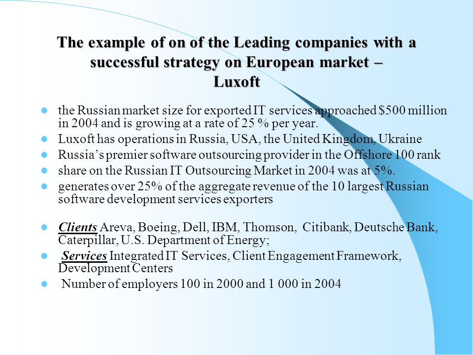 The example of on of the Leading companies with a successful strategy on European market – Luxoft the Russian market size for exported IT services approached $500 million in 2004 and is growing at a rate of 25 % per year.