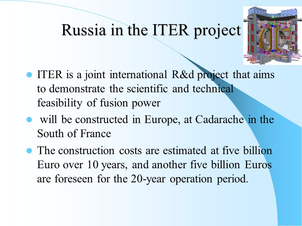 Russia in the ITER project ITER is a joint international R&d project that aims to demonstrate the scientific and technical feasibility of fusion power will be constructed in Europe, at Cadarache in the South of France The construction costs are estimated at five billion Euro over 10 years, and another five billion Euros are foreseen for the 20-year operation period.