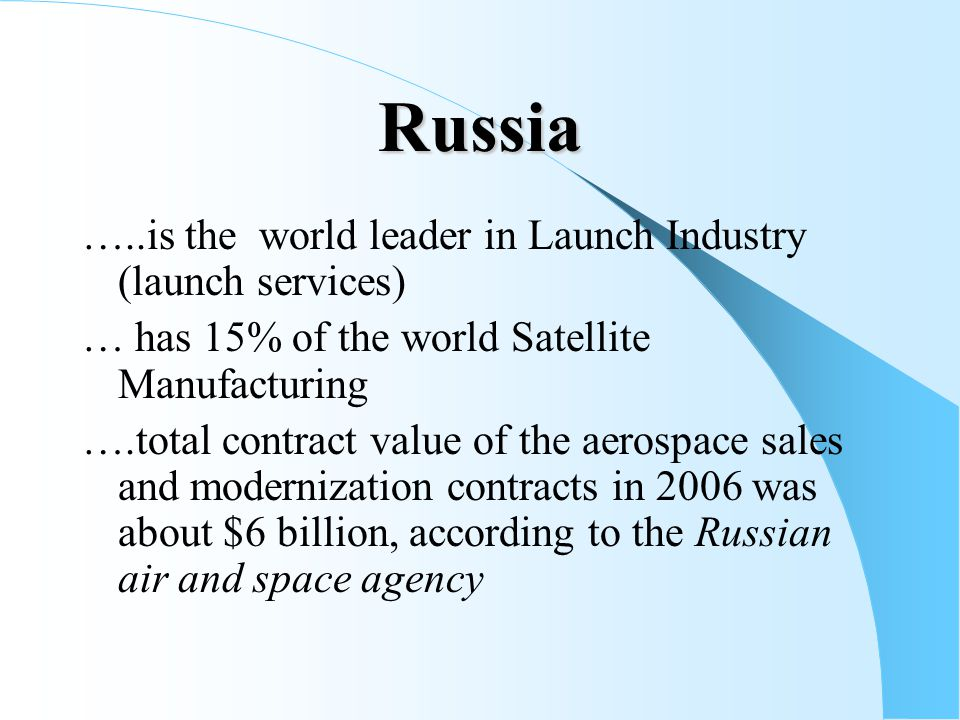Russia …..is the world leader in Launch Industry (launch services) … has 15% of the world Satellite Manufacturing ….total contract value of the aerospace sales and modernization contracts in 2006 was about $6 billion, according to the Russian air and space agency
