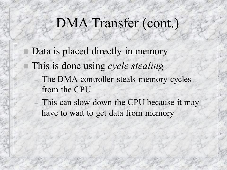 DMA Transfer (cont.) n Data is placed directly in memory n This is done using cycle stealing – The DMA controller steals memory cycles from the CPU – This can slow down the CPU because it may have to wait to get data from memory