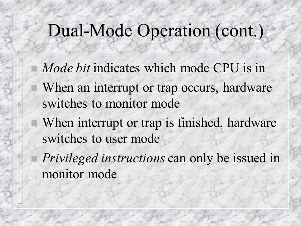 Dual-Mode Operation (cont.) n Mode bit indicates which mode CPU is in n When an interrupt or trap occurs, hardware switches to monitor mode n When interrupt or trap is finished, hardware switches to user mode n Privileged instructions can only be issued in monitor mode
