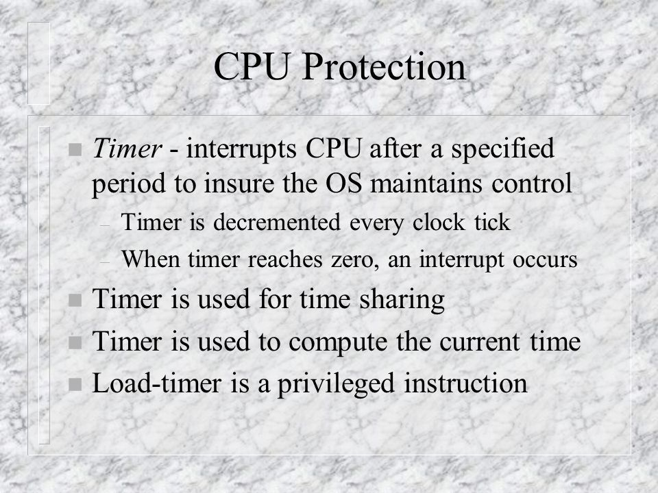 CPU Protection n Timer - interrupts CPU after a specified period to insure the OS maintains control – Timer is decremented every clock tick – When timer reaches zero, an interrupt occurs n Timer is used for time sharing n Timer is used to compute the current time n Load-timer is a privileged instruction
