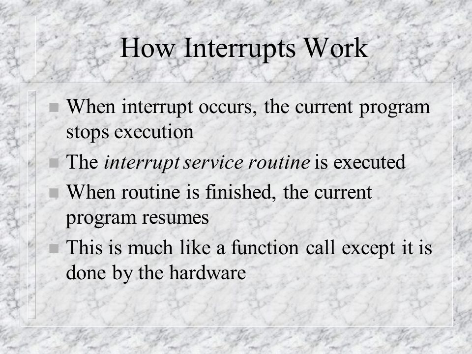 How Interrupts Work n When interrupt occurs, the current program stops execution n The interrupt service routine is executed n When routine is finished, the current program resumes n This is much like a function call except it is done by the hardware
