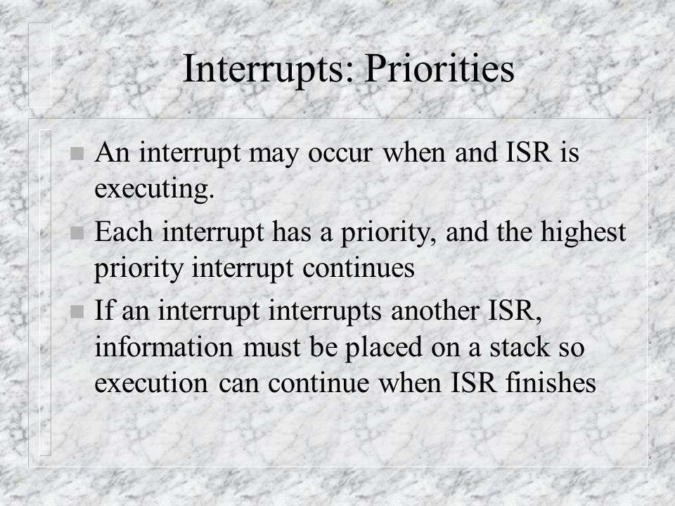 Interrupts: Priorities n An interrupt may occur when and ISR is executing.