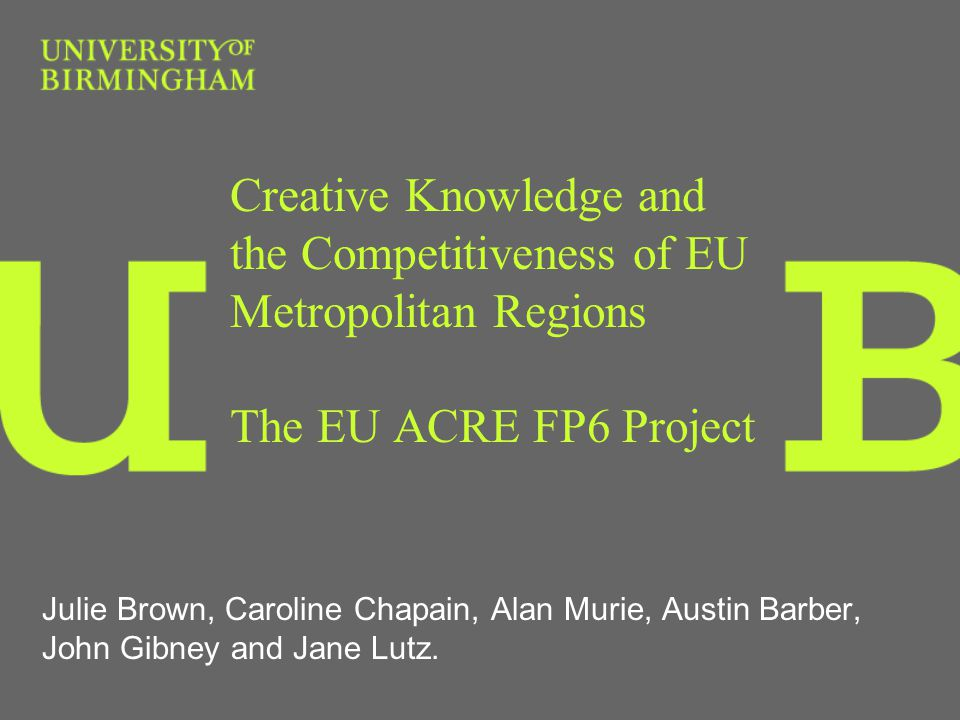 Creative Knowledge and the Competitiveness of EU Metropolitan Regions The EU ACRE FP6 Project Julie Brown, Caroline Chapain, Alan Murie, Austin Barber, John Gibney and Jane Lutz.