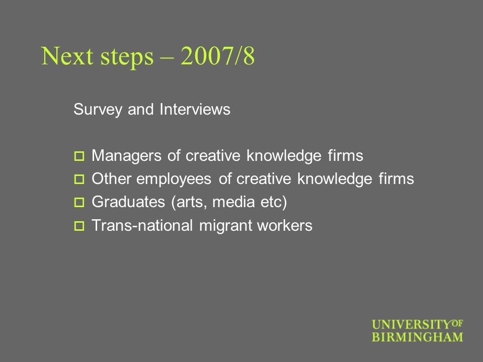 Next steps – 2007/8 Survey and Interviews  Managers of creative knowledge firms  Other employees of creative knowledge firms  Graduates (arts, media etc)  Trans-national migrant workers