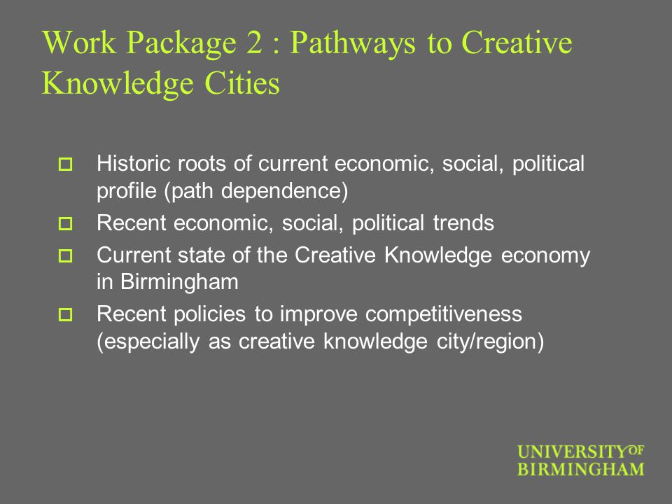 Work Package 2 : Pathways to Creative Knowledge Cities  Historic roots of current economic, social, political profile (path dependence)  Recent economic, social, political trends  Current state of the Creative Knowledge economy in Birmingham  Recent policies to improve competitiveness (especially as creative knowledge city/region)