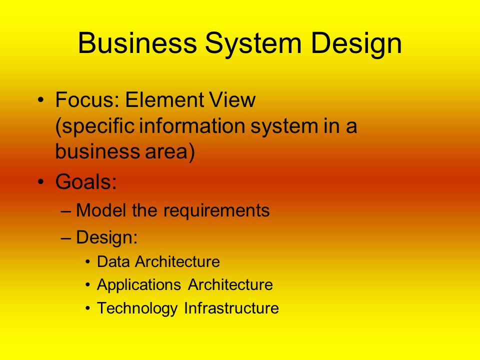 Business System Design Focus: Element View (specific information system in a business area) Goals: –Model the requirements –Design: Data Architecture Applications Architecture Technology Infrastructure