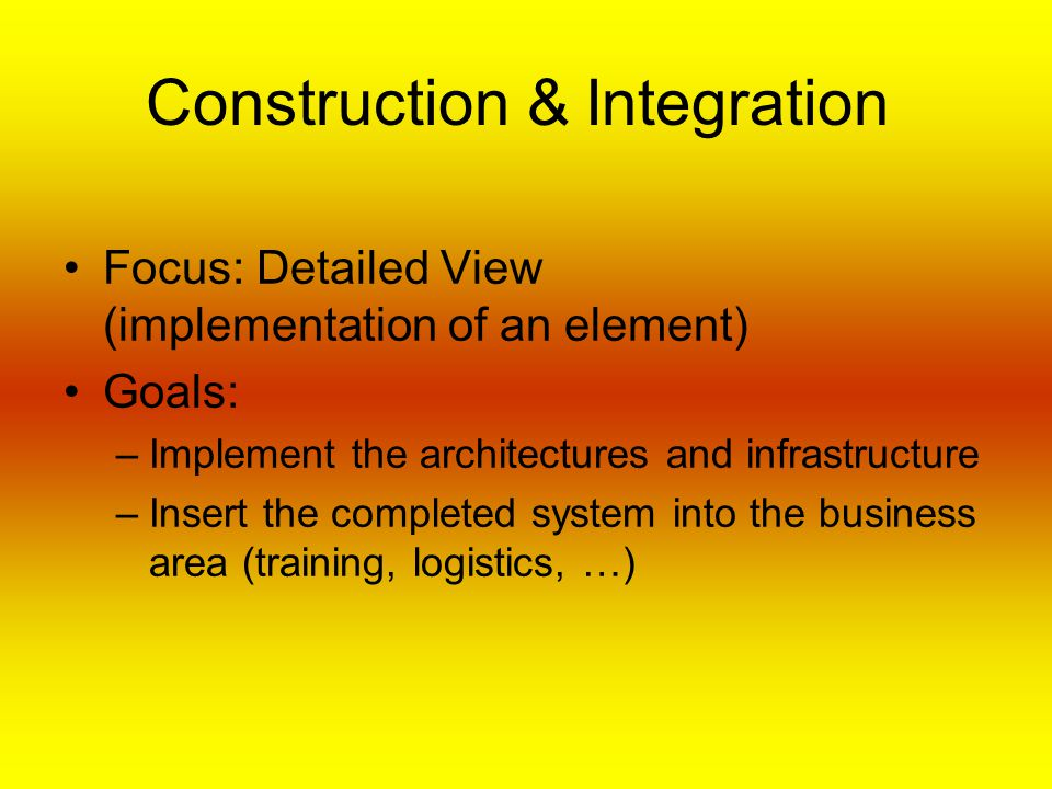 Construction & Integration Focus: Detailed View (implementation of an element) Goals: –Implement the architectures and infrastructure –Insert the completed system into the business area (training, logistics, …)