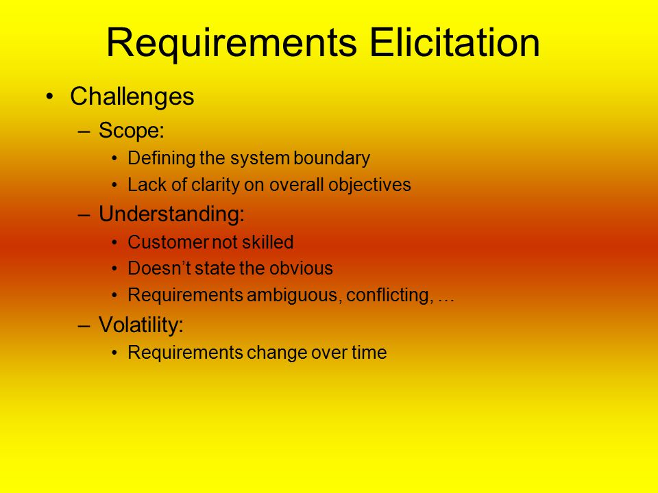 Requirements Elicitation Challenges –Scope: Defining the system boundary Lack of clarity on overall objectives –Understanding: Customer not skilled Doesn't state the obvious Requirements ambiguous, conflicting, … –Volatility: Requirements change over time