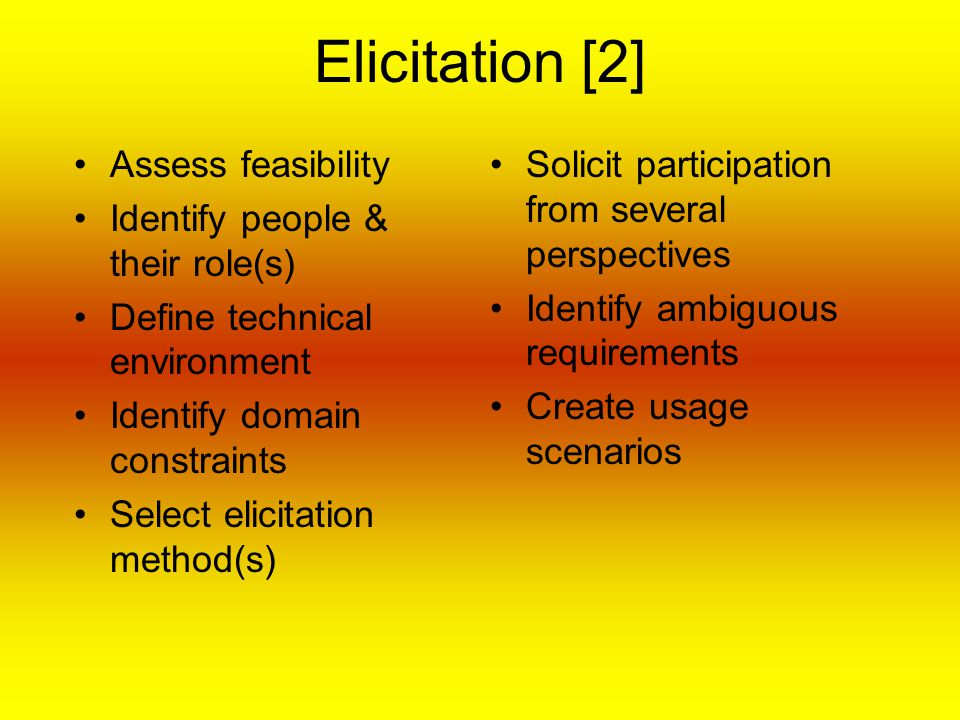 Elicitation [2] Assess feasibility Identify people & their role(s) Define technical environment Identify domain constraints Select elicitation method(s) Solicit participation from several perspectives Identify ambiguous requirements Create usage scenarios