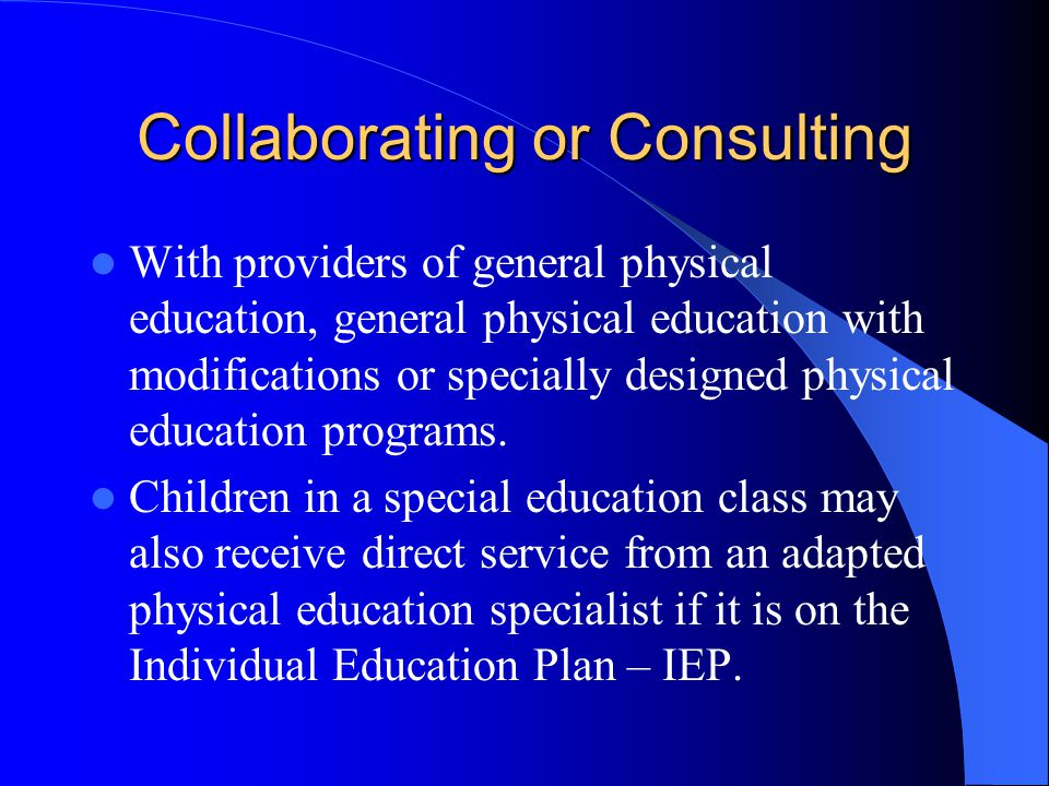 Collaborating or Consulting With providers of general physical education, general physical education with modifications or specially designed physical education programs.